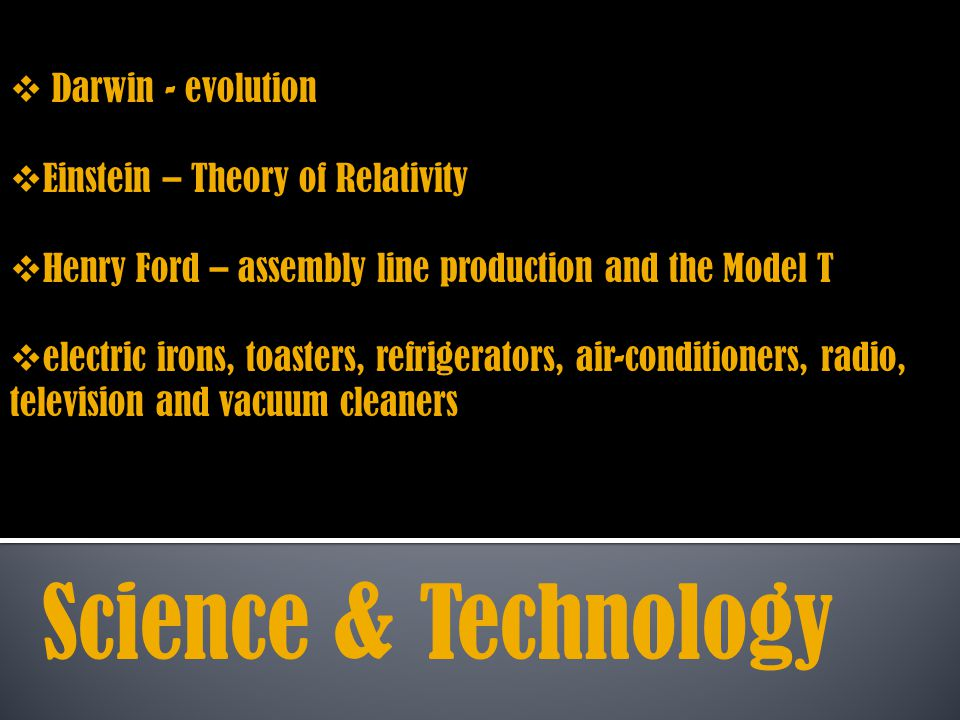 Darwin - evolution Einstein – Theory of Relativity Henry Ford – assembly line production and the Model T electric irons, toasters, refrigerators, air-