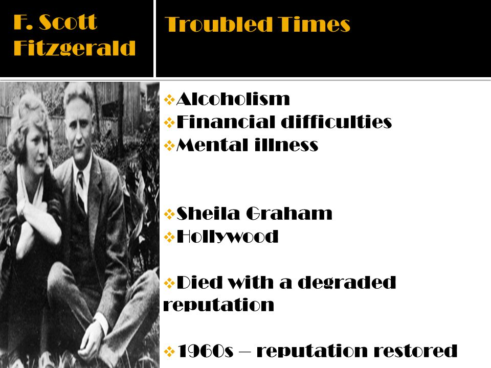 F. Scott Fitzgerald Alcoholism Financial difficulties Mental illness Sheila Graham Hollywood Died with a degraded reputation 1960s – reputation restor