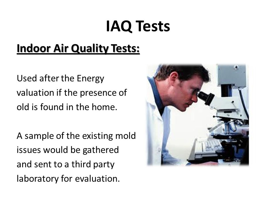 IAQ Tests Indoor Air Quality Tests: Used after the Energy valuation if the presence of old is found in the home.