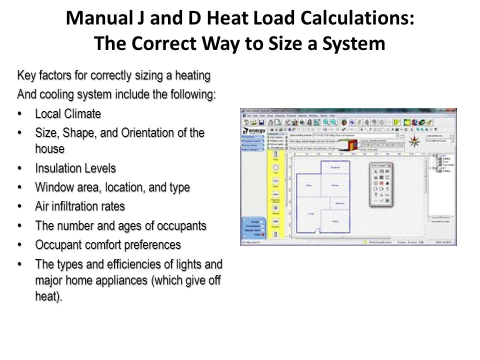 Manual J and D Heat Load Calculations: The Correct Way to Size a System Key factors for correctly sizing a heating And cooling system include the following: Local Climate Local Climate Size, Shape, and Orientation of the house Size, Shape, and Orientation of the house Insulation Levels Insulation Levels Window area, location, and type Window area, location, and type Air infiltration rates Air infiltration rates The number and ages of occupants The number and ages of occupants Occupant comfort preferences Occupant comfort preferences The types and efficiencies of lights and major home appliances (which give off heat).