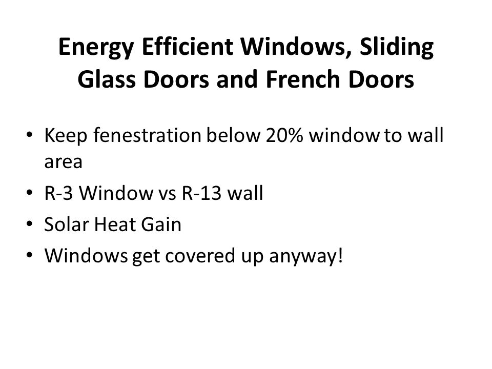 Energy Efficient Windows, Sliding Glass Doors and French Doors Keep fenestration below 20% window to wall area R-3 Window vs R-13 wall Solar Heat Gain Windows get covered up anyway!