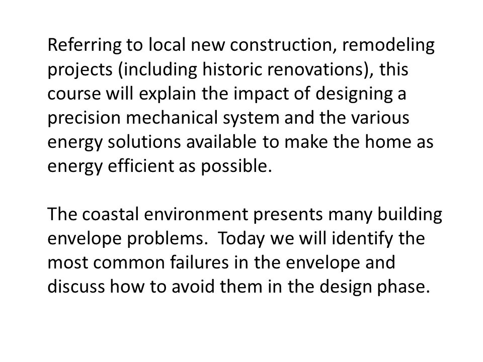 Referring to local new construction, remodeling projects (including historic renovations), this course will explain the impact of designing a precision mechanical system and the various energy solutions available to make the home as energy efficient as possible.