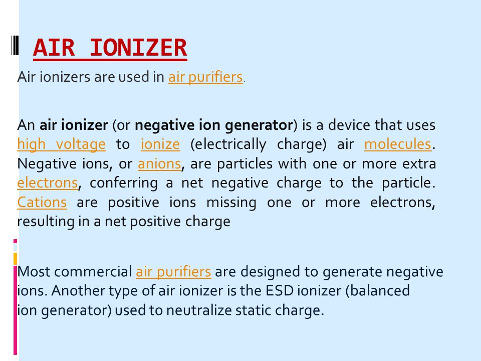 AIR IONIZER An air ionizer (or negative ion generator) is a device that uses high voltage to ionize (electrically charge) air molecules. Negative ions