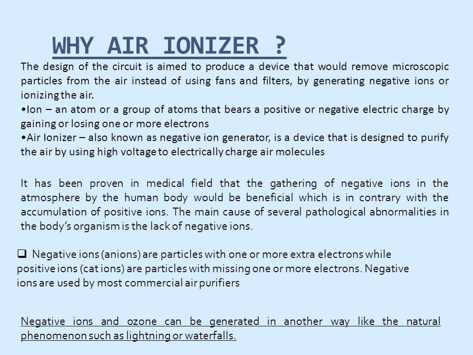 WHY AIR IONIZER ? The design of the circuit is aimed to produce a device that would remove microscopic particles from the air instead of using fans an