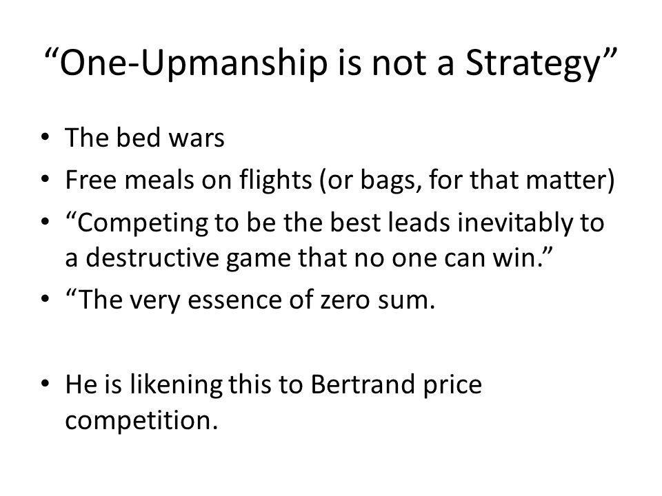 One-Upmanship is not a Strategy The bed wars Free meals on flights (or bags, for that matter) Competing to be the best leads inevitably to a destructive game that no one can win.