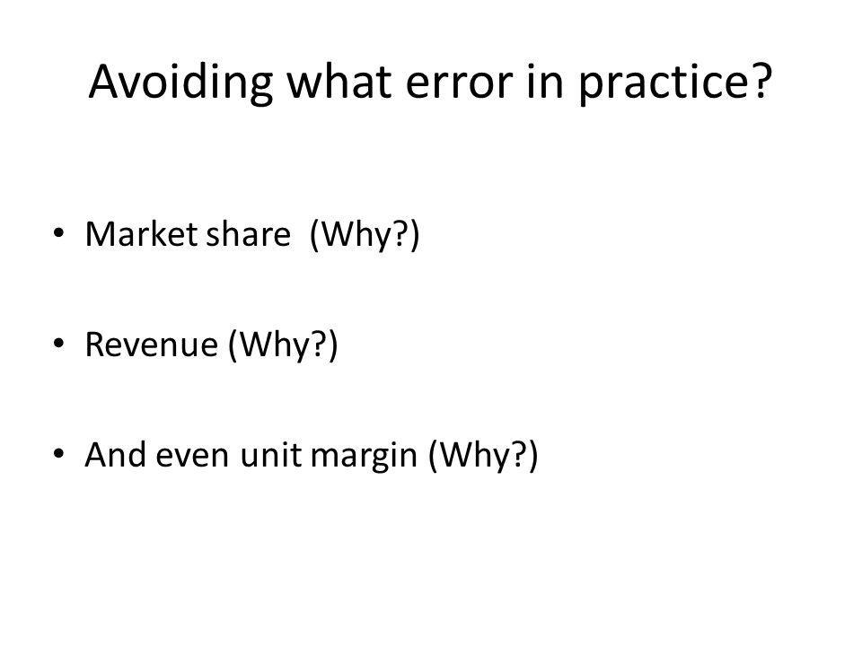 Avoiding what error in practice Market share (Why ) Revenue (Why ) And even unit margin (Why )
