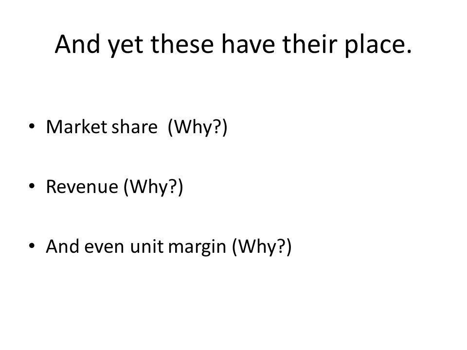 And yet these have their place. Market share (Why ) Revenue (Why ) And even unit margin (Why )