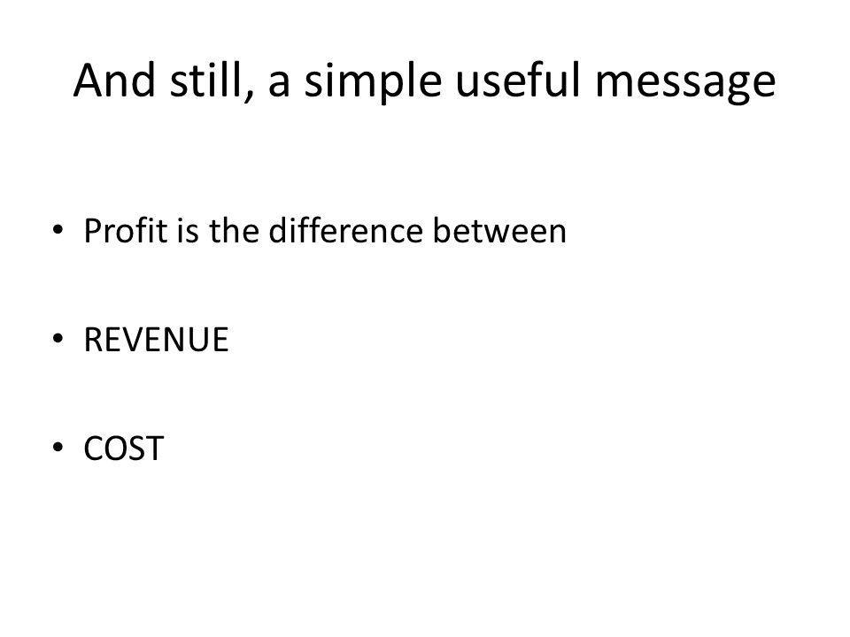 And still, a simple useful message Profit is the difference between REVENUE COST