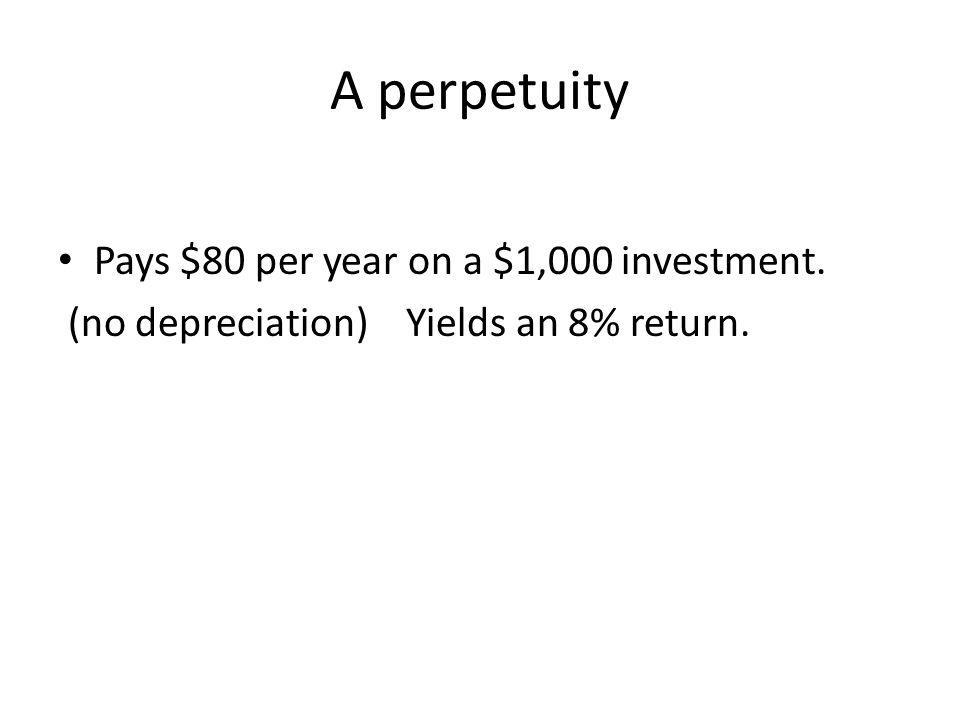 A perpetuity Pays $80 per year on a $1,000 investment. (no depreciation) Yields an 8% return.