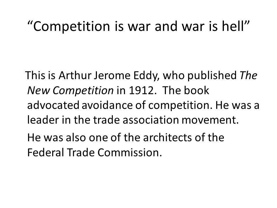 Competition is war and war is hell This is Arthur Jerome Eddy, who published The New Competition in 1912.