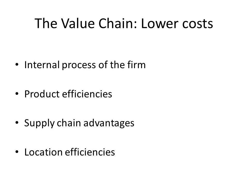 The Value Chain: Lower costs Internal process of the firm Product efficiencies Supply chain advantages Location efficiencies