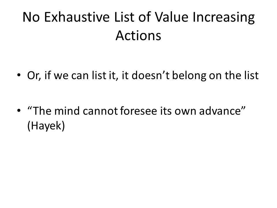 No Exhaustive List of Value Increasing Actions Or, if we can list it, it doesnt belong on the list The mind cannot foresee its own advance (Hayek)