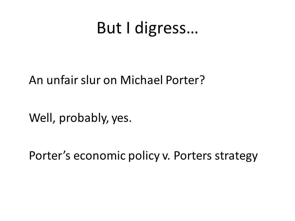 But I digress… An unfair slur on Michael Porter. Well, probably, yes.
