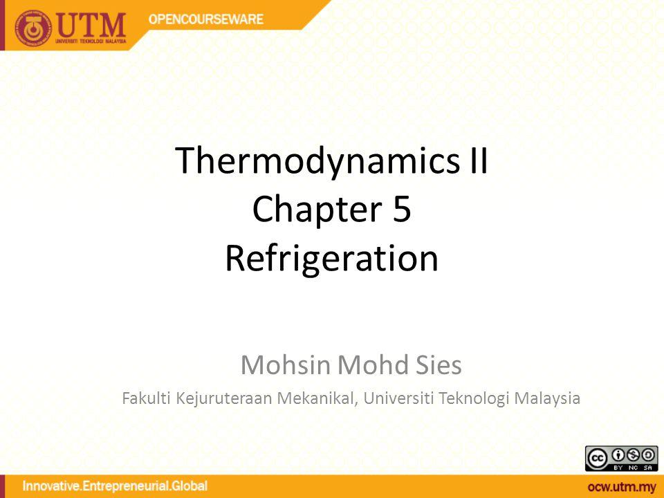 Thermodynamics II Chapter 5 Refrigeration Mohsin Mohd Sies Fakulti Kejuruteraan Mekanikal, Universiti Teknologi Malaysia