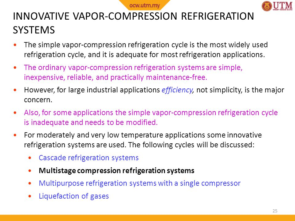 25 INNOVATIVE VAPOR-COMPRESSION REFRIGERATION SYSTEMS The simple vapor-compression refrigeration cycle is the most widely used refrigeration cycle, and it is adequate for most refrigeration applications.