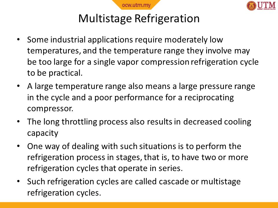 Multistage Refrigeration Some industrial applications require moderately low temperatures, and the temperature range they involve may be too large for a single vapor compression refrigeration cycle to be practical.