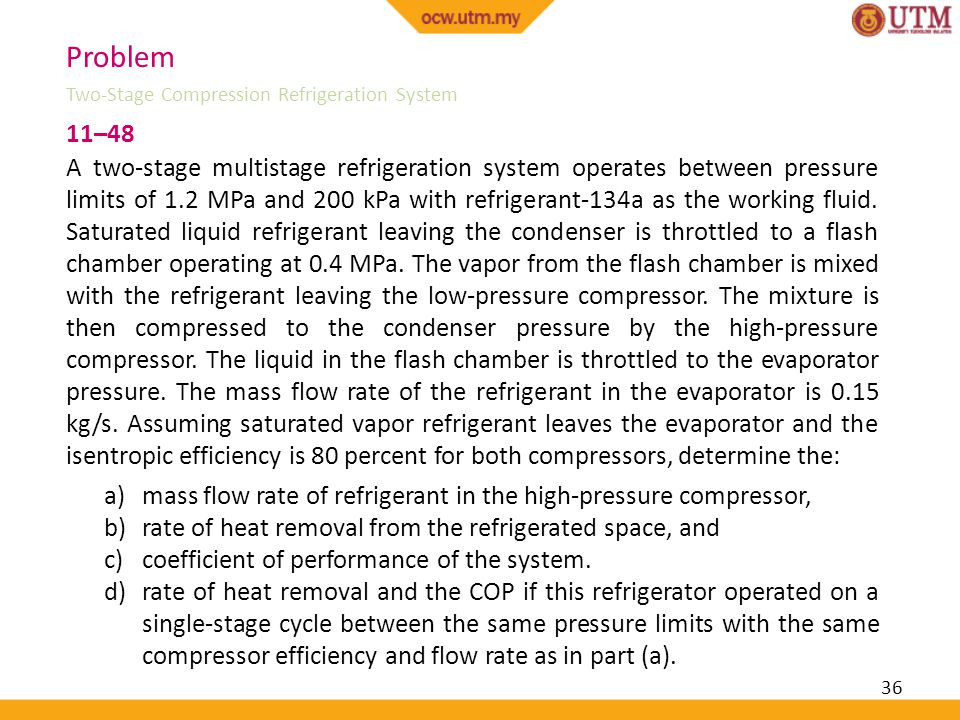 36 11–48 A two-stage multistage refrigeration system operates between pressure limits of 1.2 MPa and 200 kPa with refrigerant-134a as the working flui
