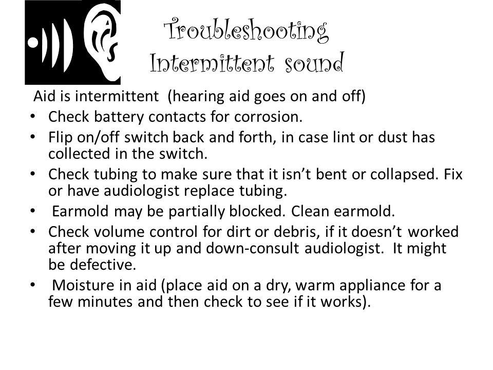 Troubleshooting Intermittent sound Aid is intermittent (hearing aid goes on and off) Check battery contacts for corrosion.
