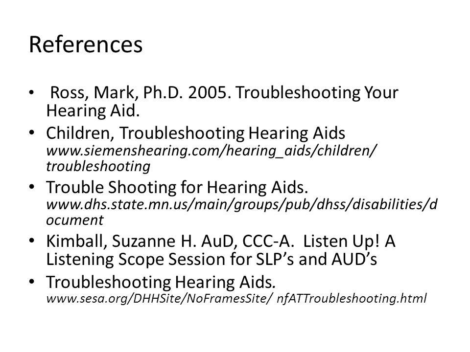 References Ross, Mark, Ph.D. 2005. Troubleshooting Your Hearing Aid.