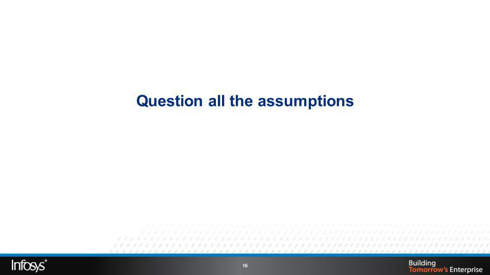 Question all the assumptions 16
