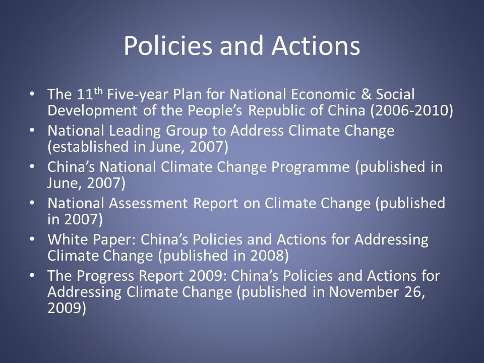 Policies and Actions The 11 th Five-year Plan for National Economic & Social Development of the Peoples Republic of China (2006-2010) National Leading Group to Address Climate Change (established in June, 2007) Chinas National Climate Change Programme (published in June, 2007) National Assessment Report on Climate Change (published in 2007) White Paper: Chinas Policies and Actions for Addressing Climate Change (published in 2008) The Progress Report 2009: Chinas Policies and Actions for Addressing Climate Change (published in November 26, 2009)
