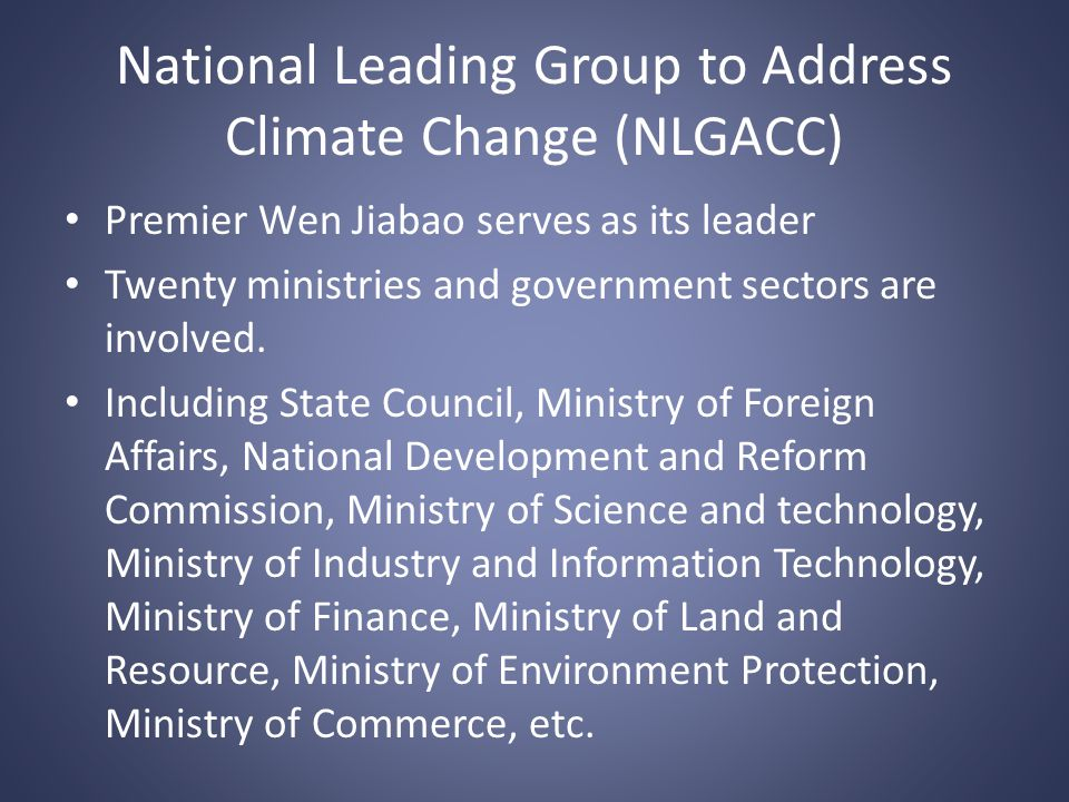 National Leading Group to Address Climate Change (NLGACC) Premier Wen Jiabao serves as its leader Twenty ministries and government sectors are involved.