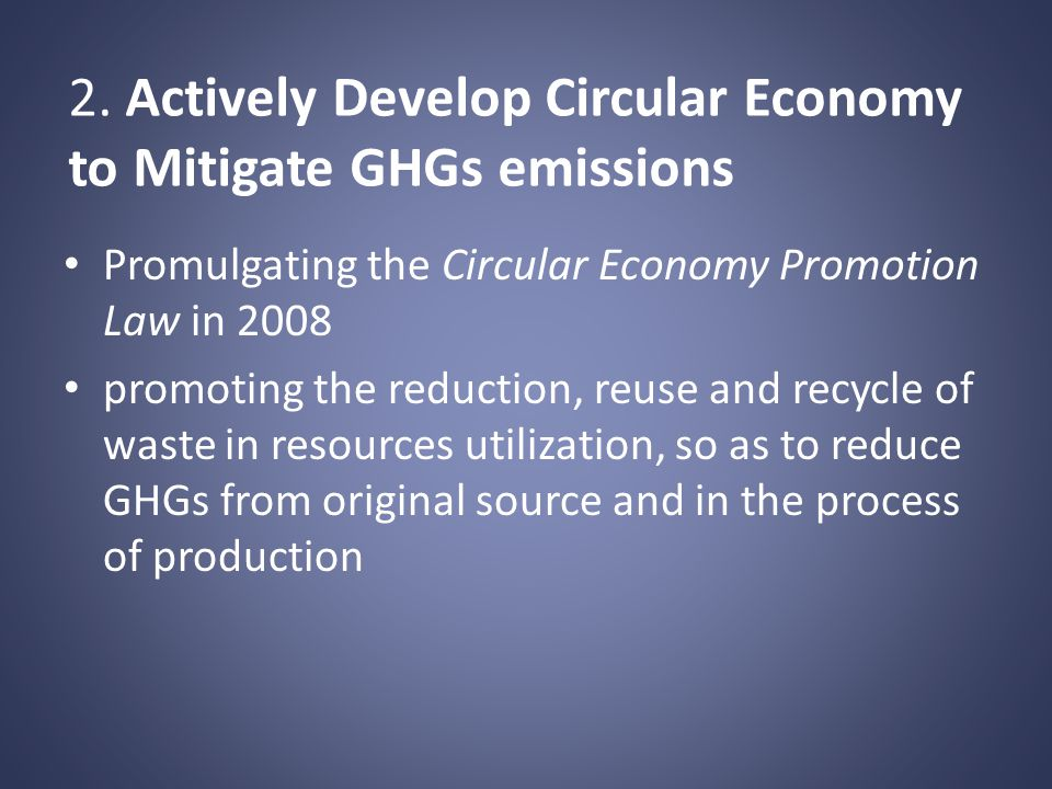 2. Actively Develop Circular Economy to Mitigate GHGs emissions Promulgating the Circular Economy Promotion Law in 2008 promoting the reduction, reuse