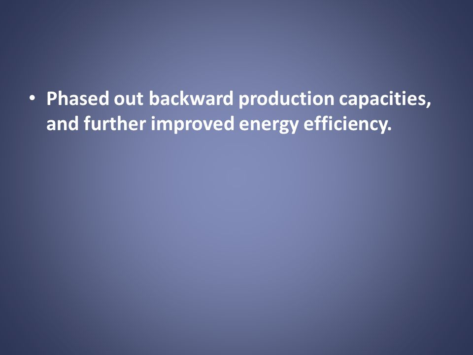 Phased out backward production capacities, and further improved energy efficiency.