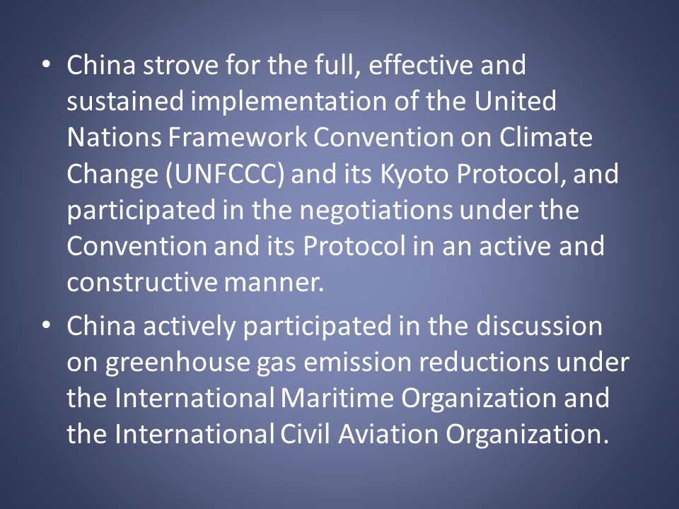 China strove for the full, effective and sustained implementation of the United Nations Framework Convention on Climate Change (UNFCCC) and its Kyoto Protocol, and participated in the negotiations under the Convention and its Protocol in an active and constructive manner.