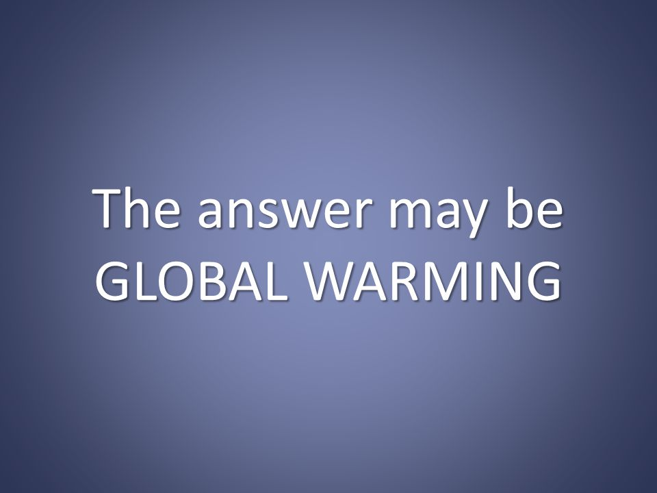The answer may be GLOBAL WARMING