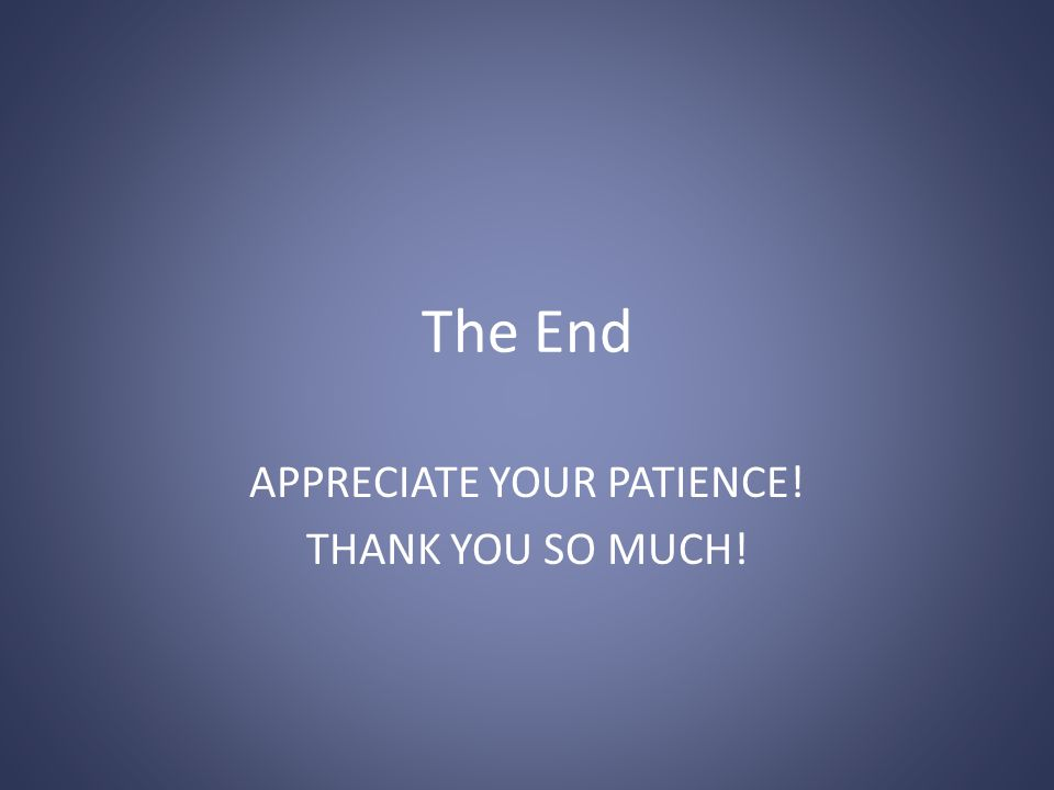 The End APPRECIATE YOUR PATIENCE! THANK YOU SO MUCH!