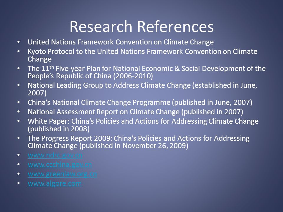 Research References United Nations Framework Convention on Climate Change Kyoto Protocol to the United Nations Framework Convention on Climate Change The 11 th Five-year Plan for National Economic & Social Development of the Peoples Republic of China (2006-2010) National Leading Group to Address Climate Change (established in June, 2007) Chinas National Climate Change Programme (published in June, 2007) National Assessment Report on Climate Change (published in 2007) White Paper: Chinas Policies and Actions for Addressing Climate Change (published in 2008) The Progress Report 2009: Chinas Policies and Actions for Addressing Climate Change (published in November 26, 2009) www.ndrc.gov.cn www.ccchina.gov.cn www.greenlaw.org.cn www.algore.com