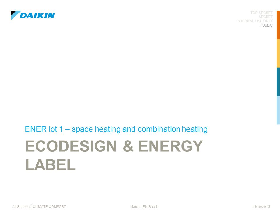 11/10/2013 TOP SECRET SECRET INTERNAL USE ONLY PUBLIC ° All Seasons CLIMATE COMFORTName: Els Baert ECODESIGN & ENERGY LABEL ENER lot 1 – space heating
