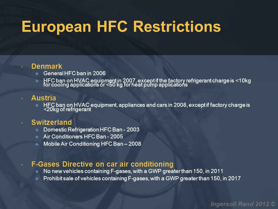 Ingersoll Rand 2012 © European HFC Restrictions s Denmark u General HFC ban in 2006 u HFC ban on HVAC equipment in 2007, except if the factory refrige