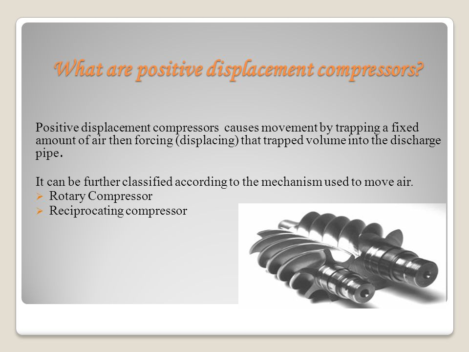 What are positive displacement compressors? Positive displacement compressors causes movement by trapping a fixed amount of air then forcing (displaci