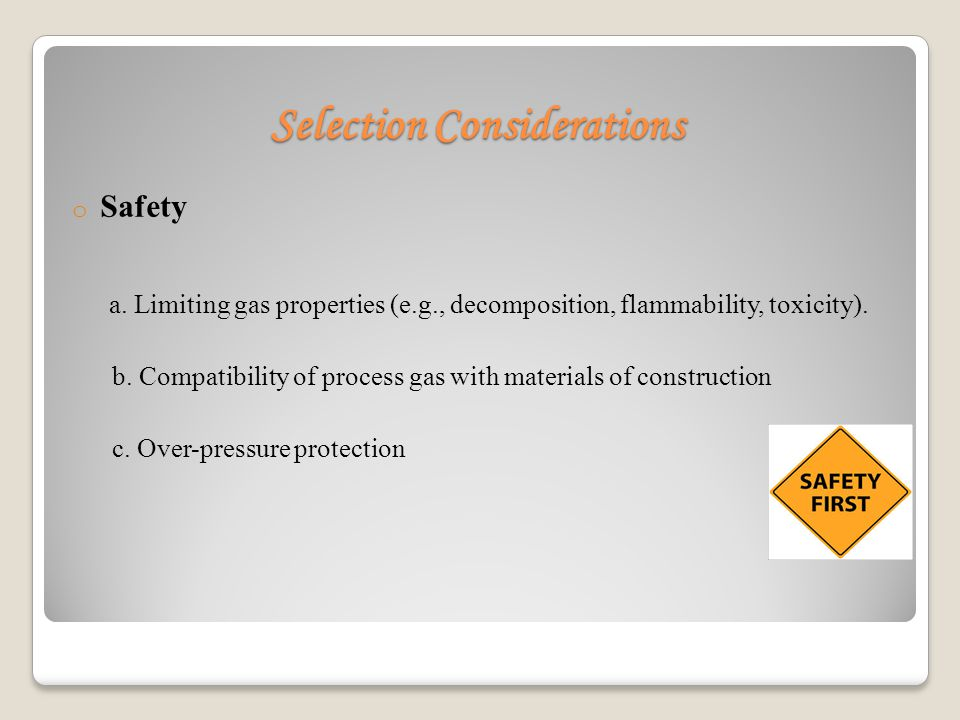 Selection Considerations o Safety a. Limiting gas properties (e.g., decomposition, flammability, toxicity). b. Compatibility of process gas with mater