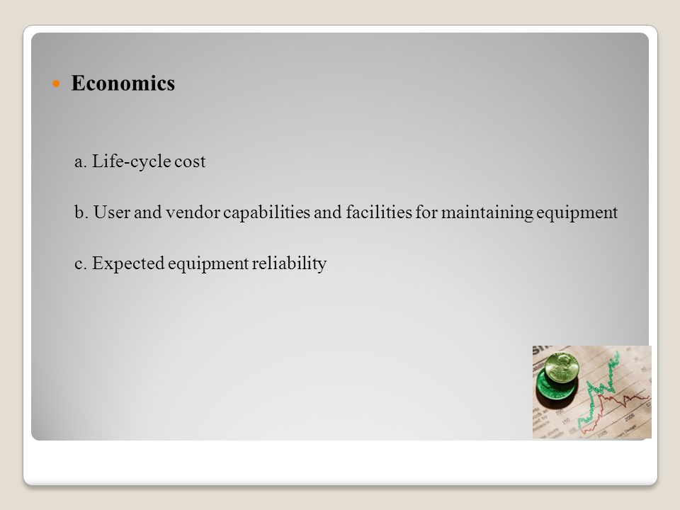 Economics a. Life-cycle cost b. User and vendor capabilities and facilities for maintaining equipment c. Expected equipment reliability