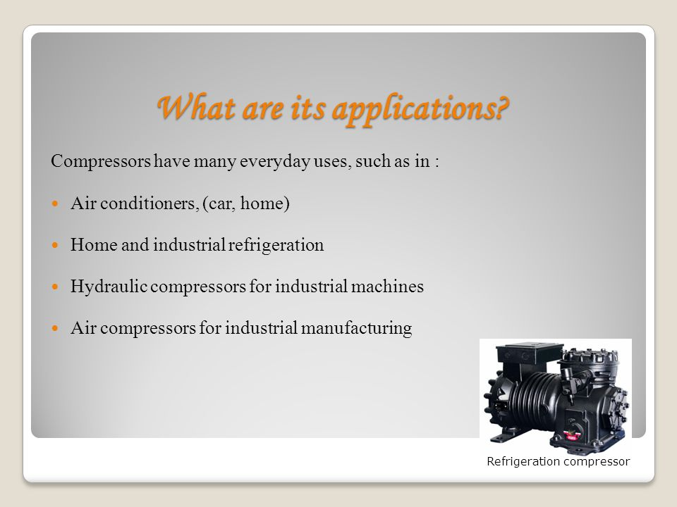 What are its applications? Compressors have many everyday uses, such as in : Air conditioners, (car, home) Home and industrial refrigeration Hydraulic