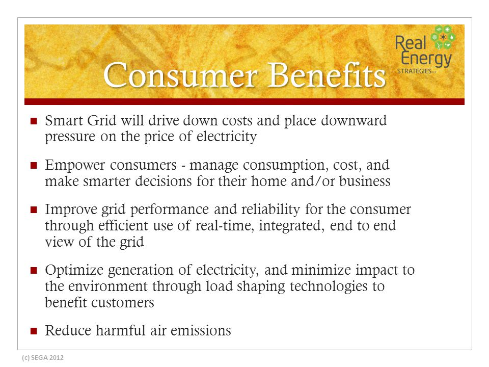 Consumer Benefits Smart Grid will drive down costs and place downward pressure on the price of electricity Empower consumers - manage consumption, cost, and make smarter decisions for their home and/or business Improve grid performance and reliability for the consumer through efficient use of real-time, integrated, end to end view of the grid Optimize generation of electricity, and minimize impact to the environment through load shaping technologies to benefit customers Reduce harmful air emissions (c) SEGA 2012