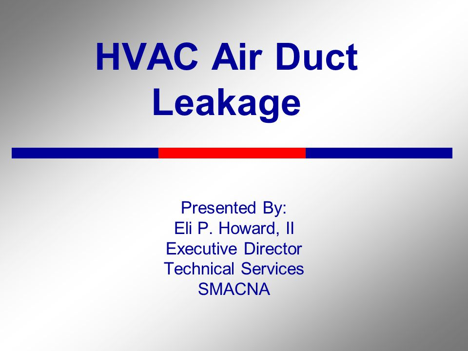 HVAC Air Duct Leakage Presented By: Eli P. Howard, II Executive Director Technical Services SMACNA