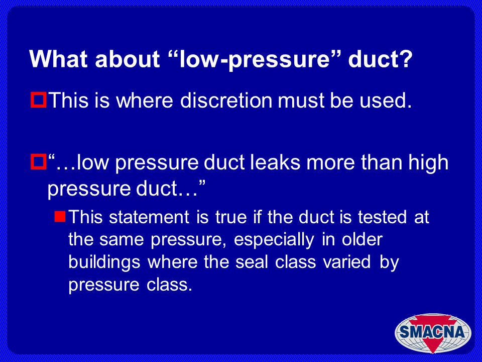 What about low-pressure duct? This is where discretion must be used. …low pressure duct leaks more than high pressure duct… This statement is true if