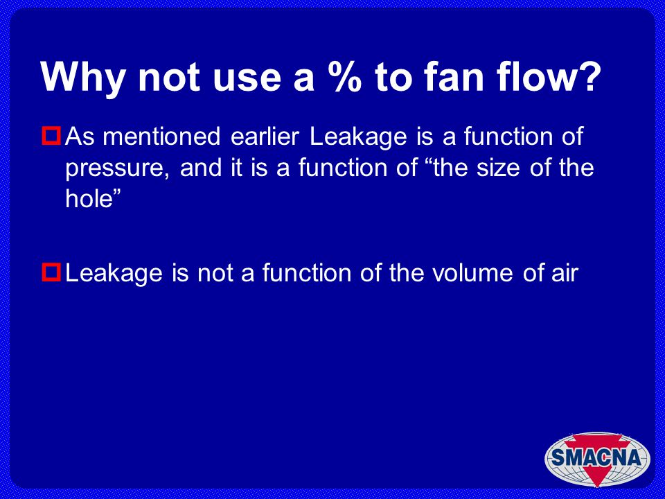 Why not use a % to fan flow? As mentioned earlier Leakage is a function of pressure, and it is a function of the size of the hole Leakage is not a fun