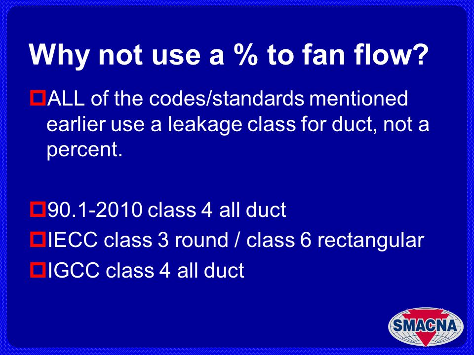 Why not use a % to fan flow? ALL of the codes/standards mentioned earlier use a leakage class for duct, not a percent. 90.1-2010 class 4 all duct IECC