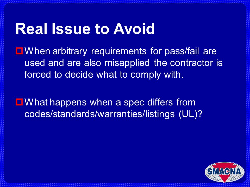 Real Issue to Avoid When arbitrary requirements for pass/fail are used and are also misapplied the contractor is forced to decide what to comply with.
