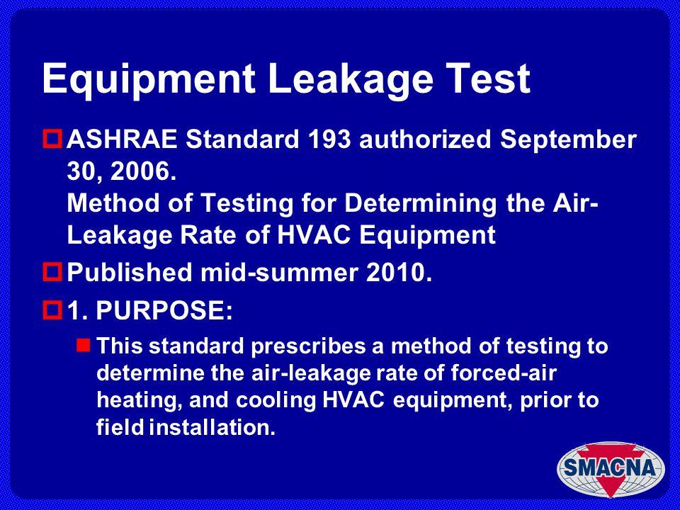 Equipment Leakage Test ASHRAE Standard 193 authorized September 30, 2006. Method of Testing for Determining the Air- Leakage Rate of HVAC Equipment Pu