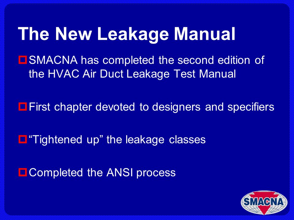 The New Leakage Manual SMACNA has completed the second edition of the HVAC Air Duct Leakage Test Manual First chapter devoted to designers and specifi