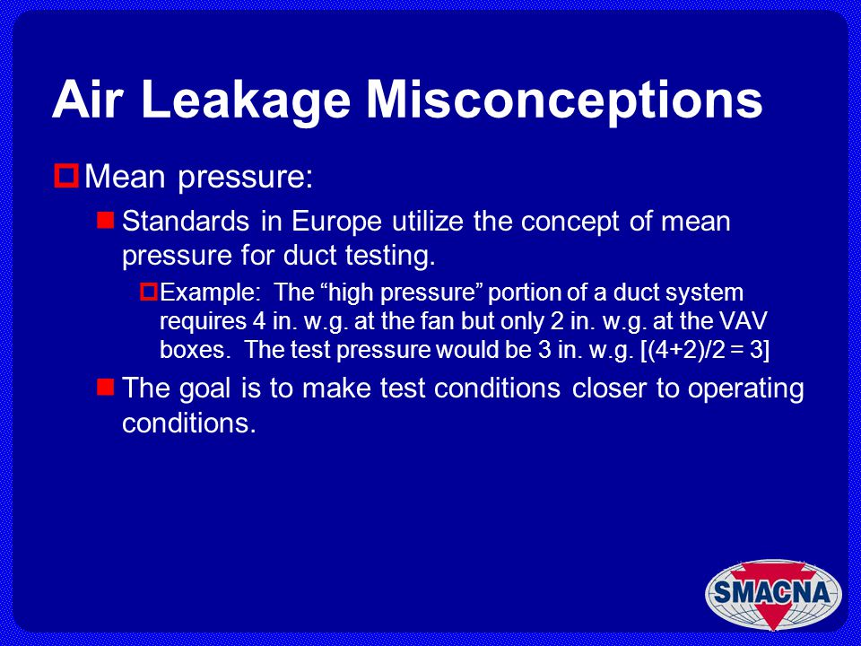Air Leakage Misconceptions Mean pressure: Standards in Europe utilize the concept of mean pressure for duct testing. Example: The high pressure portio