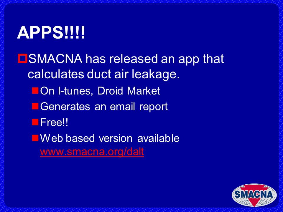 APPS!!!! SMACNA has released an app that calculates duct air leakage. On I-tunes, Droid Market Generates an email report Free!! Web based version avai