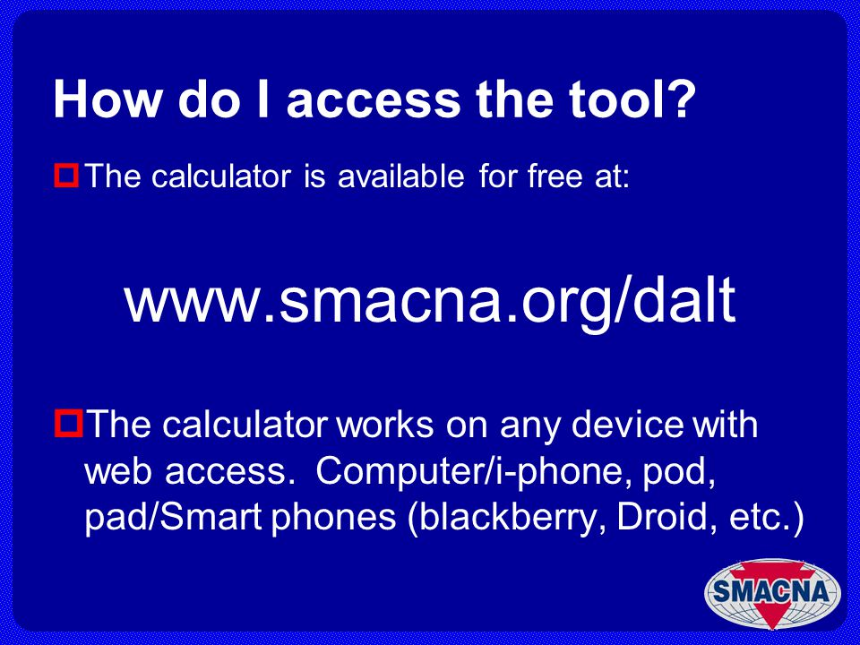 How do I access the tool? The calculator is available for free at: www.smacna.org/dalt The calculator works on any device with web access. Computer/i-