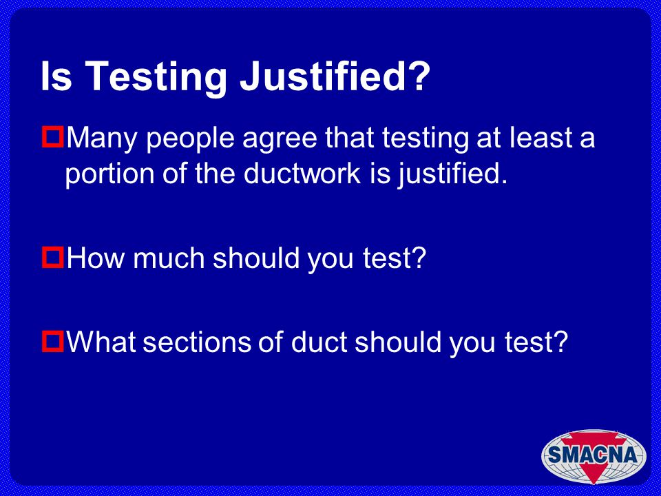 Is Testing Justified? Many people agree that testing at least a portion of the ductwork is justified. How much should you test? What sections of duct